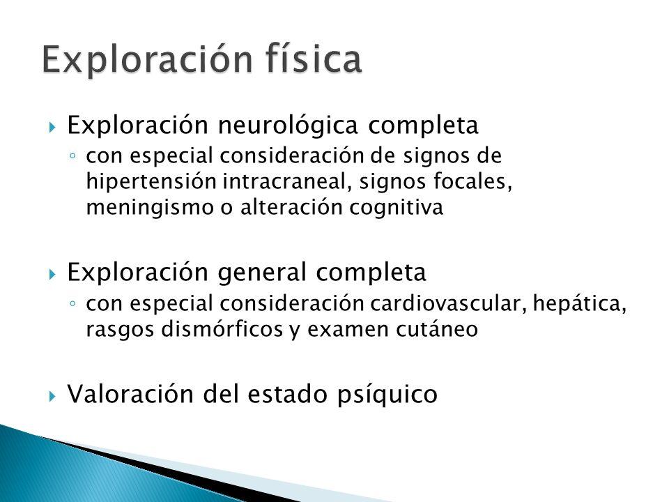 Exploración neurológica completa con especial consideración de signos de hipertensión intracraneal, signos focales, meningismo o alteración cognitiva Exploración general completa con especial consideración cardiovascular, hepática, rasgos dismórficos y examen cutáneo Valoración del estado psíquico