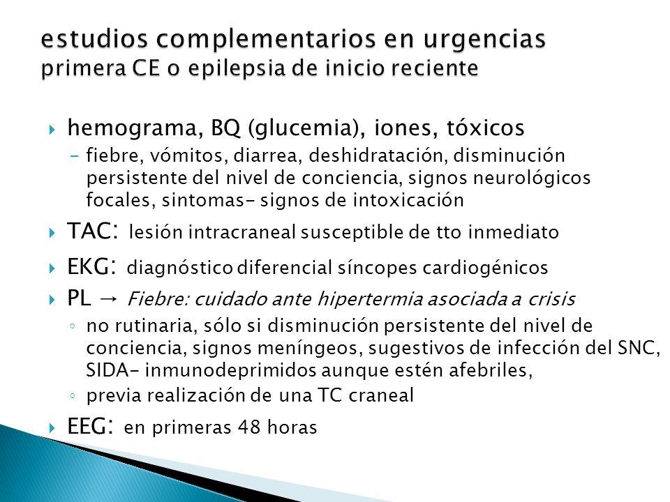hemograma, BQ (glucemia), iones, tóxicos -fiebre, vómitos, diarrea, deshidratación, disminución persistente del nivel de conciencia, signos neurológicos focales, sintomas- signos de intoxicación TAC : lesión intracraneal susceptible de tto inmediato EKG : diagnóstico diferencial síncopes cardiogénicos PL Fiebre: cuidado ante hipertermia asociada a crisis no rutinaria, sólo si disminución persistente del nivel de conciencia, signos meníngeos, sugestivos de infección del SNC, SIDA- inmunodeprimidos aunque estén afebriles, previa realización de una TC craneal EEG : en primeras 48 horas