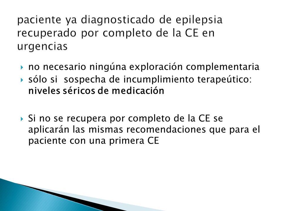 no necesario ningúna exploración complementaria sólo si sospecha de incumplimiento terapeútico: niveles séricos de medicación Si no se recupera por completo de la CE se aplicarán las mismas recomendaciones que para el paciente con una primera CE