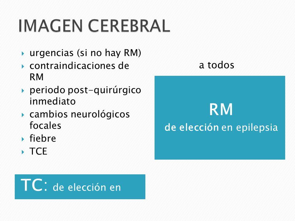 TC: de elección en RM de elección en epilepsia urgencias (si no hay RM) contraindicaciones de RM periodo post-quirúrgico inmediato cambios neurológicos focales fiebre TCE a todos