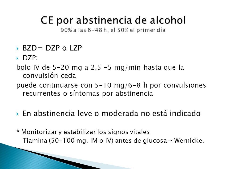 BZD= DZP o LZP DZP: bolo IV de 5-20 mg a 2.5 -5 mg/min hasta que la convulsión ceda puede continuarse con 5-10 mg/6-8 h por convulsiones recurrentes o síntomas por abstinencia En abstinencia leve o moderada no está indicado * Monitorizar y estabilizar los signos vitales Tiamina (50-100 mg.