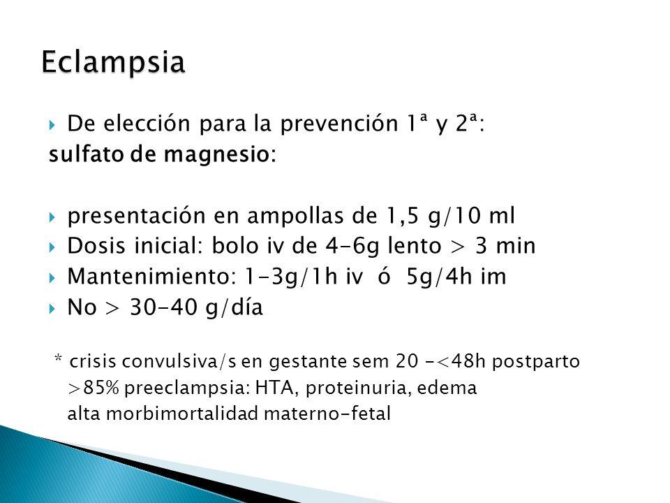 De elección para la prevención 1ª y 2ª: sulfato de magnesio: presentación en ampollas de 1,5 g/10 ml Dosis inicial: bolo iv de 4-6g lento > 3 min Mantenimiento: 1-3g/1h iv ó 5g/4h im No > 30-40 g/día * crisis convulsiva/s en gestante sem 20 -<48h postparto >85% preeclampsia: HTA, proteinuria, edema alta morbimortalidad materno-fetal