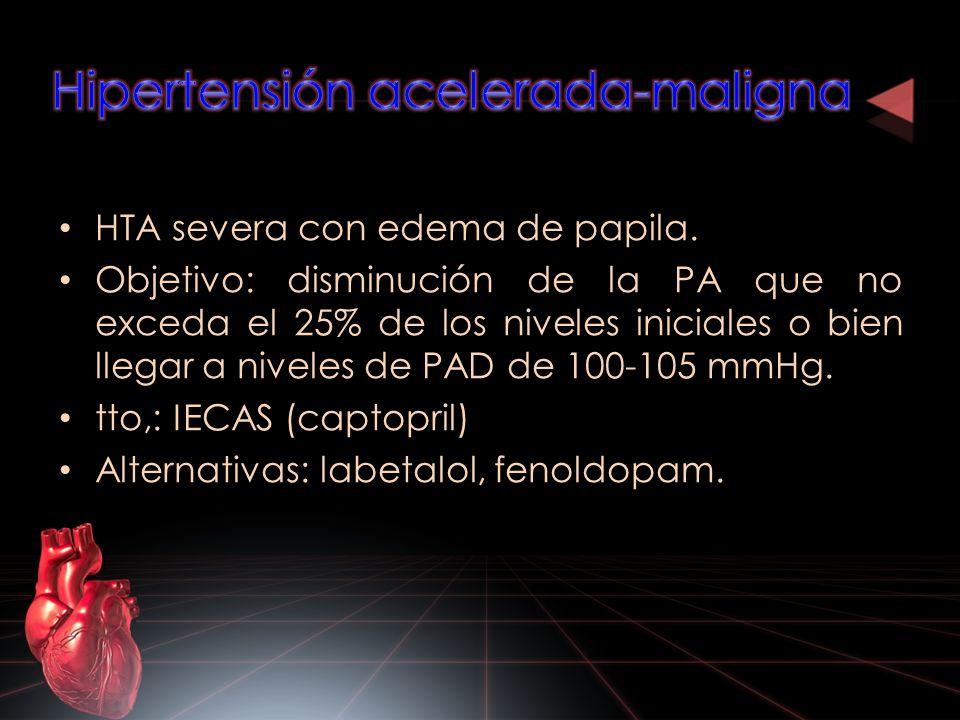HTA severa con edema de papila. Objetivo: disminución de la PA que no exceda el 25% de los niveles iniciales o bien llegar a niveles de PAD de 100-105