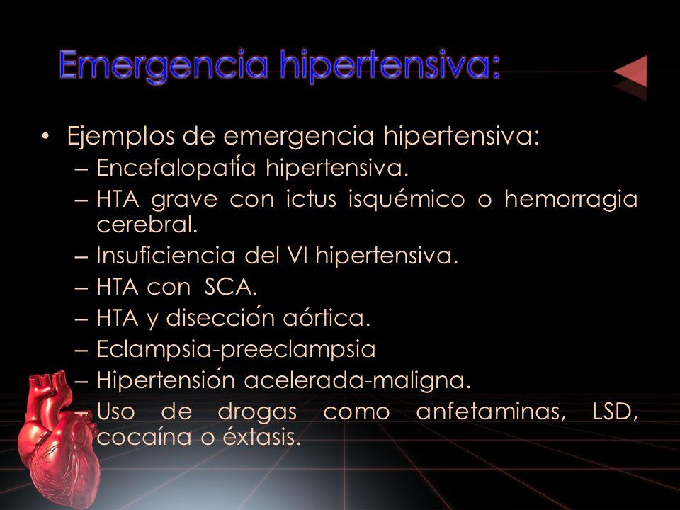 Ejemplos de emergencia hipertensiva: – Encefalopatia hipertensiva. – HTA grave con ictus isquémico o hemorragia cerebral. – Insuficiencia del VI hiper