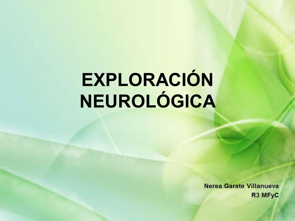 EXPLORACIÓN NEUROLÓGICA Nerea Garate Villanueva R3 MFyC