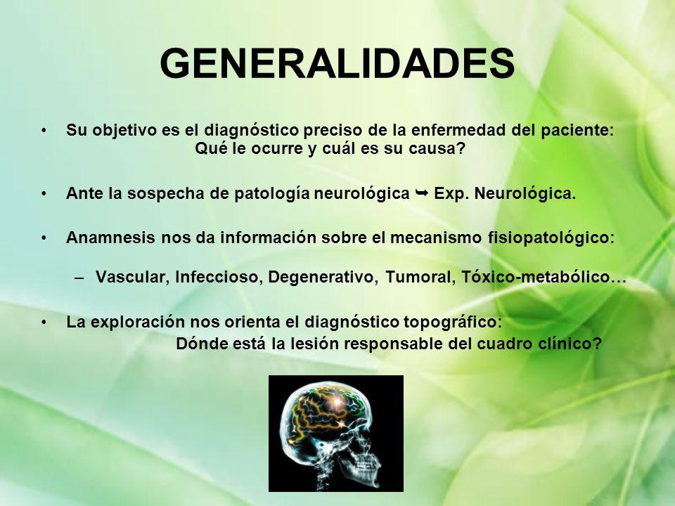 GENERALIDADES Su objetivo es el diagnóstico preciso de la enfermedad del paciente: Qué le ocurre y cuál es su causa? Ante la sospecha de patología neu