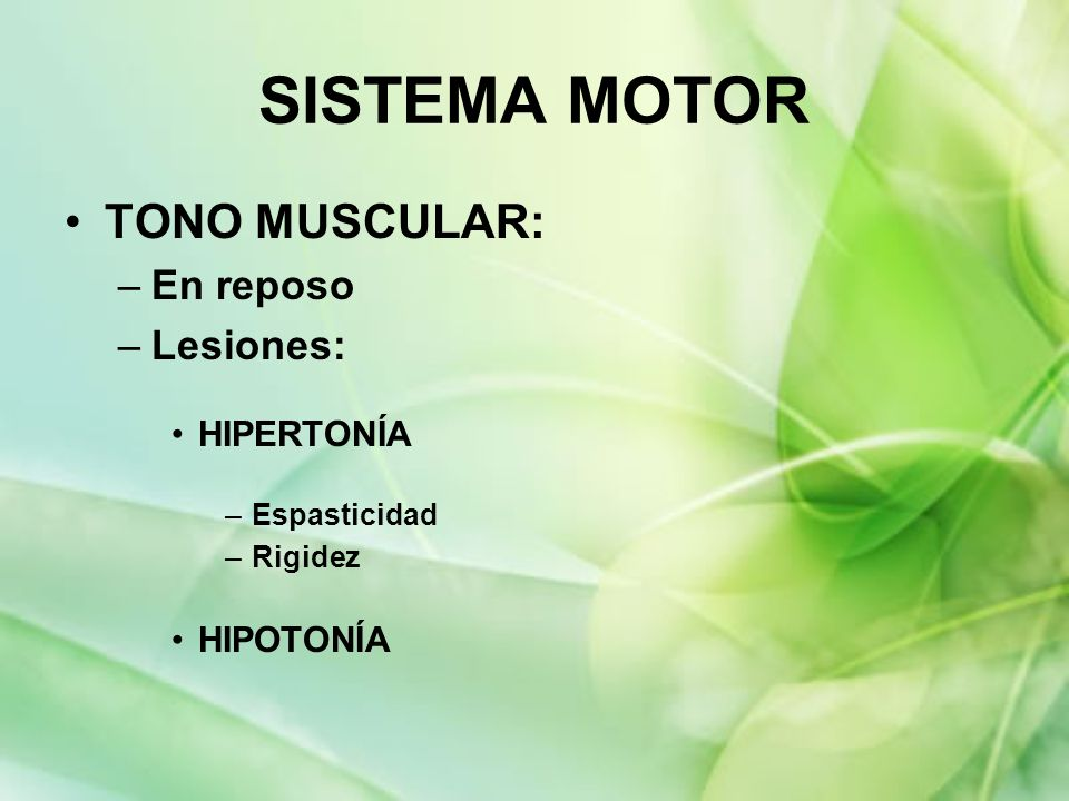 TONO MUSCULAR: –En reposo –Lesiones: HIPERTONÍA –Espasticidad –Rigidez HIPOTONÍA SISTEMA MOTOR