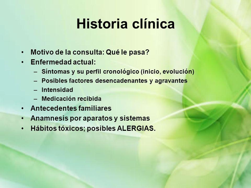 Historia clínica Motivo de la consulta: Qué le pasa? Enfermedad actual: –Síntomas y su perfil cronológico (inicio, evolución) –Posibles factores desen