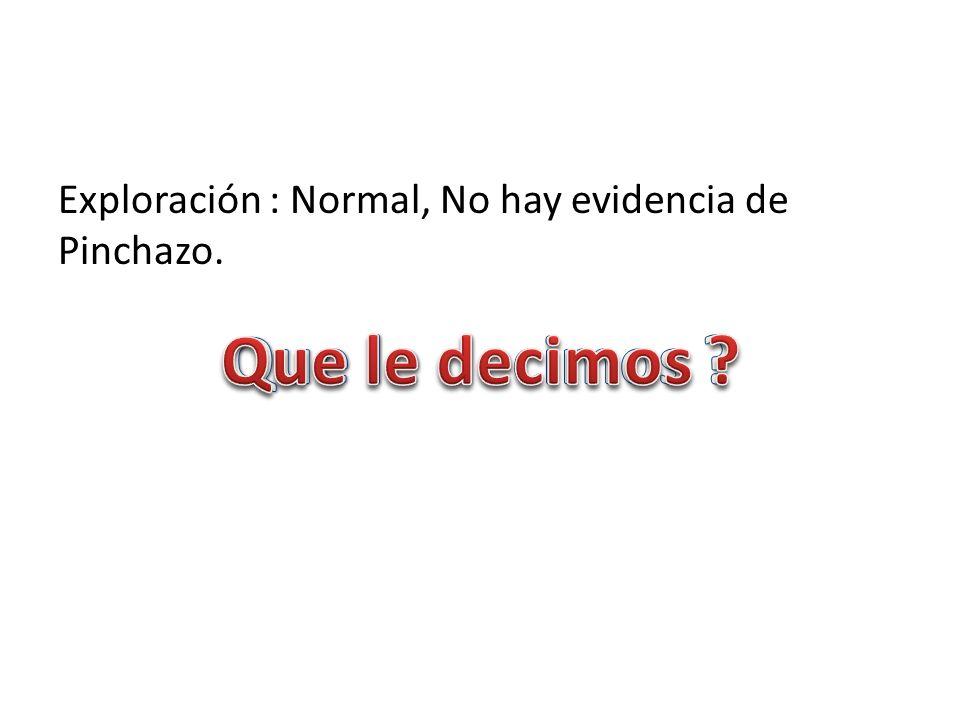 Exploración : Normal, No hay evidencia de Pinchazo.