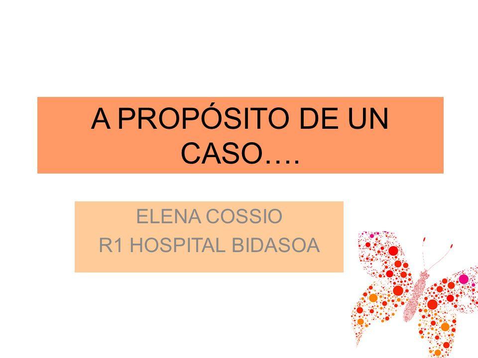 A PROPÓSITO DE UN CASO…. ELENA COSSIO R1 HOSPITAL BIDASOA