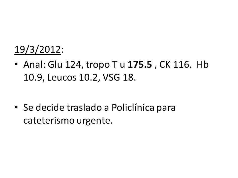 19/3/2012: Anal: Glu 124, tropo T u 175.5, CK 116. Hb 10.9, Leucos 10.2, VSG 18. Se decide traslado a Policlínica para cateterismo urgente.