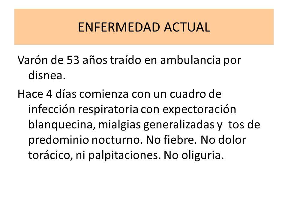 ENFERMEDAD ACTUAL Varón de 53 años traído en ambulancia por disnea. Hace 4 días comienza con un cuadro de infección respiratoria con expectoración bla