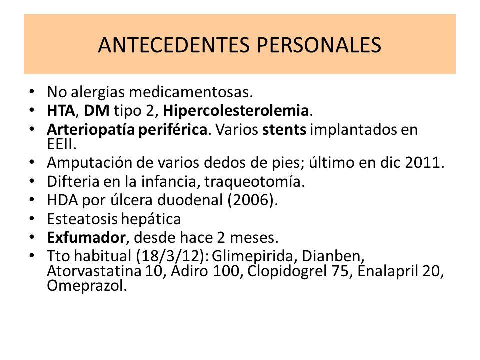 ANTECEDENTES PERSONALES No alergias medicamentosas. HTA, DM tipo 2, Hipercolesterolemia. Arteriopatía periférica. Varios stents implantados en EEII. A