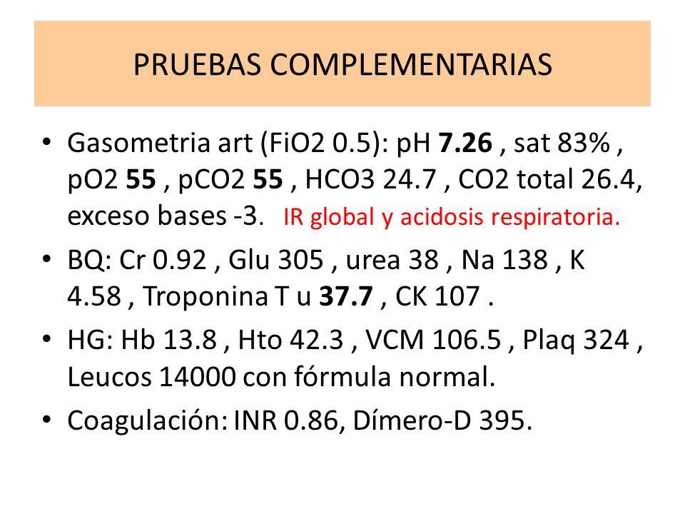 PRUEBAS COMPLEMENTARIAS Gasometria art (FiO2 0.5): pH 7.26, sat 83%, pO2 55, pCO2 55, HCO3 24.7, CO2 total 26.4, exceso bases -3. IR global y acidosis