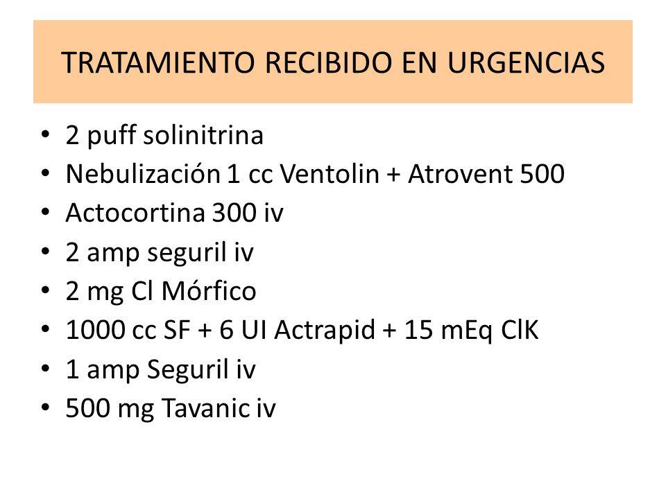 TRATAMIENTO RECIBIDO EN URGENCIAS 2 puff solinitrina Nebulización 1 cc Ventolin + Atrovent 500 Actocortina 300 iv 2 amp seguril iv 2 mg Cl Mórfico 100