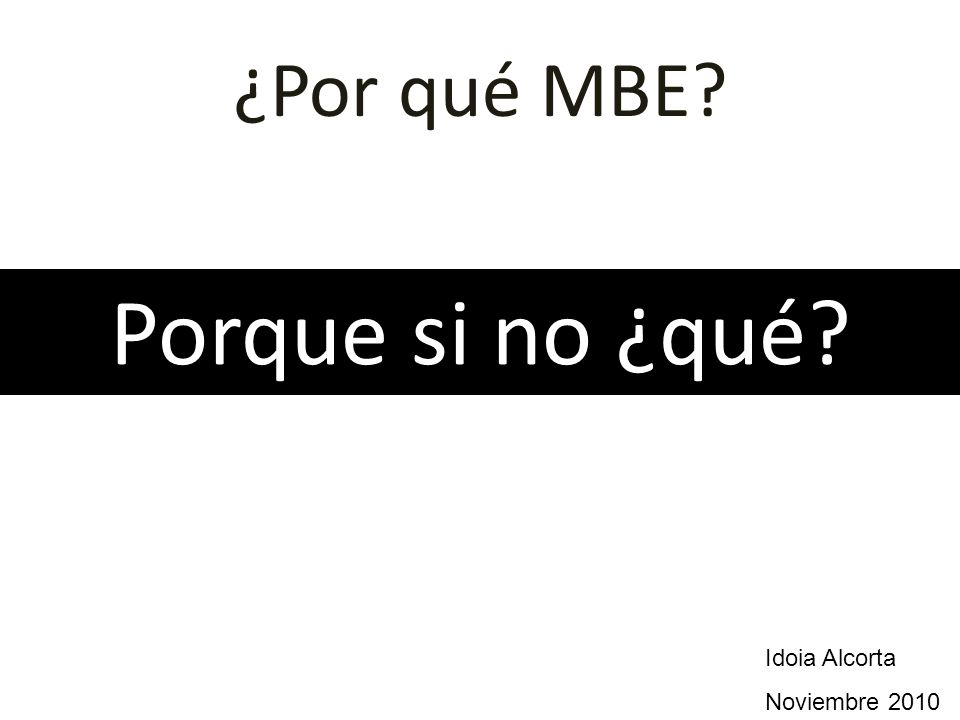 ¿Por qué MBE? Porque si no ¿qué? Idoia Alcorta Noviembre 2010
