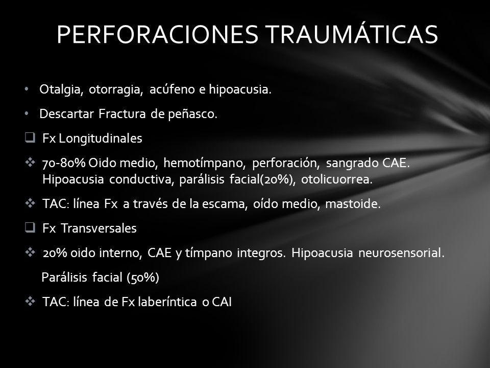 Otalgia, otorragia, acúfeno e hipoacusia. Descartar Fractura de peñasco. Fx Longitudinales 70-80% Oido medio, hemotímpano, perforación, sangrado CAE.