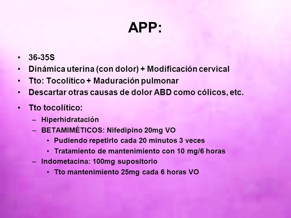 APP: 36-35S Dinámica uterina (con dolor) + Modificación cervical Tto: Tocolítico + Maduración pulmonar Descartar otras causas de dolor ABD como cólico