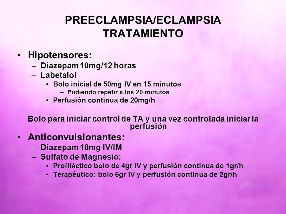 PREECLAMPSIA/ECLAMPSIA TRATAMIENTO Hipotensores: –Diazepam 10mg/12 horas –Labetalol Bolo inicial de 50mg IV en 15 minutos –Pudiendo repetir a los 20 m