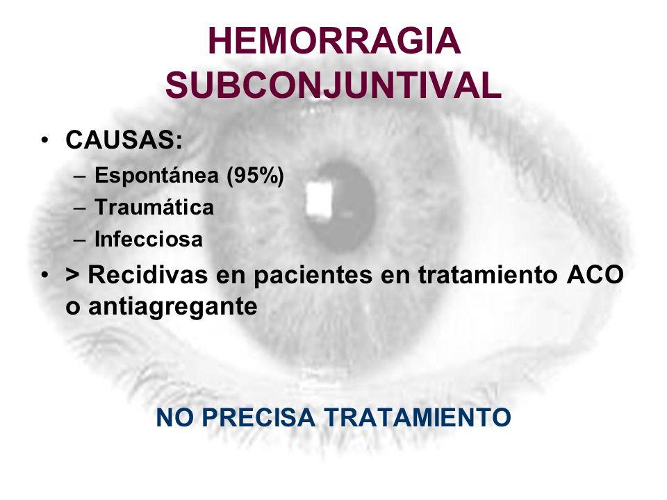 HEMORRAGIA SUBCONJUNTIVAL CAUSAS: –Espontánea (95%) –Traumática –Infecciosa > Recidivas en pacientes en tratamiento ACO o antiagregante NO PRECISA TRA