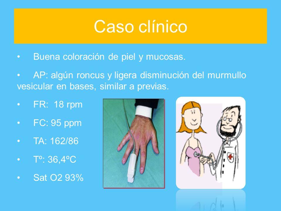 Caso clínico Buena coloración de piel y mucosas. AP: algún roncus y ligera disminución del murmullo vesicular en bases, similar a previas. FR: 18 rpm