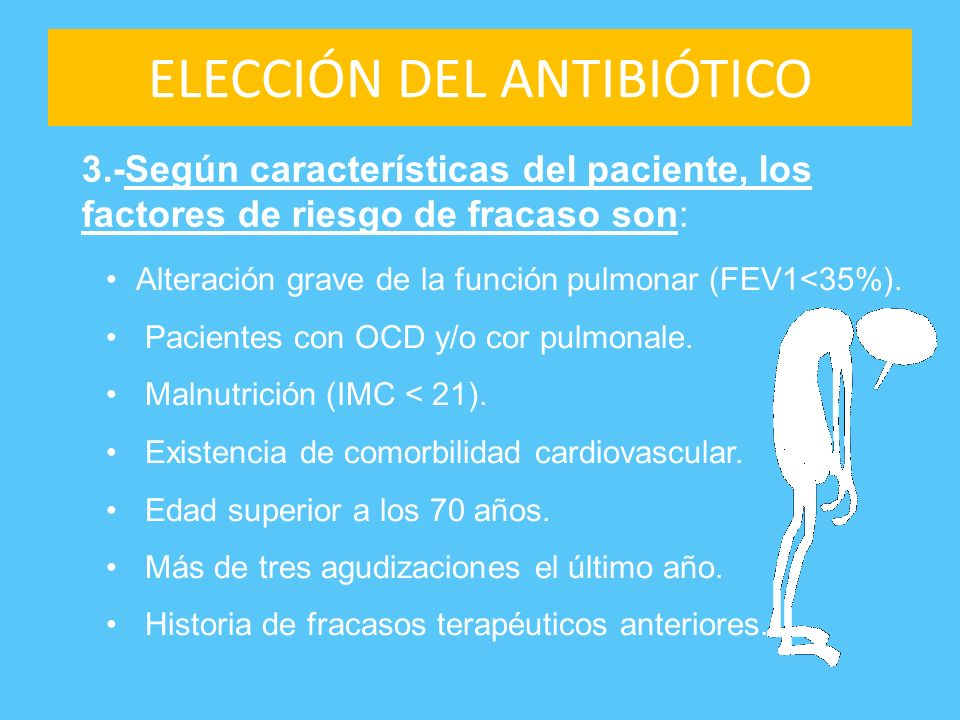 ELECCIÓN DEL ANTIBIÓTICO Alteración grave de la función pulmonar (FEV1<35%). Pacientes con OCD y/o cor pulmonale. Malnutrición (IMC < 21). Existencia