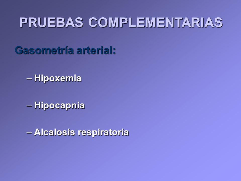 Gasometría arterial: –Hipoxemia –Hipocapnia –Alcalosis respiratoria PRUEBAS COMPLEMENTARIAS