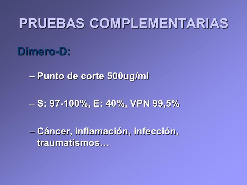 Dímero-D: –Punto de corte 500ug/ml –S: 97-100%, E: 40%, VPN 99,5% –Cáncer, inflamación, infección, traumatismos… PRUEBAS COMPLEMENTARIAS
