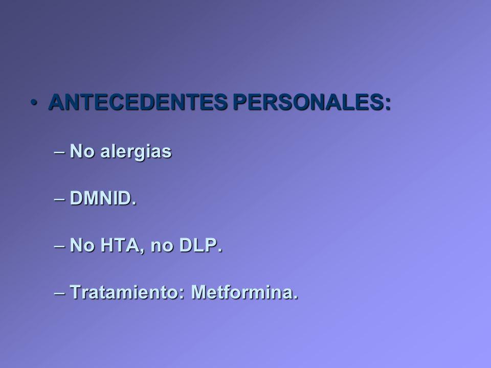 ANTECEDENTES PERSONALES:ANTECEDENTES PERSONALES: –No alergias –DMNID. –No HTA, no DLP. –Tratamiento: Metformina.