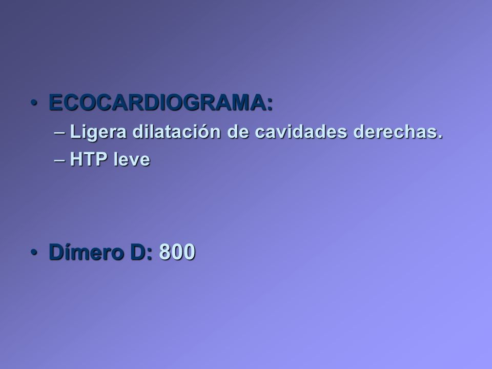ECOCARDIOGRAMA:ECOCARDIOGRAMA: –Ligera dilatación de cavidades derechas. –HTP leve Dímero D: 800Dímero D: 800