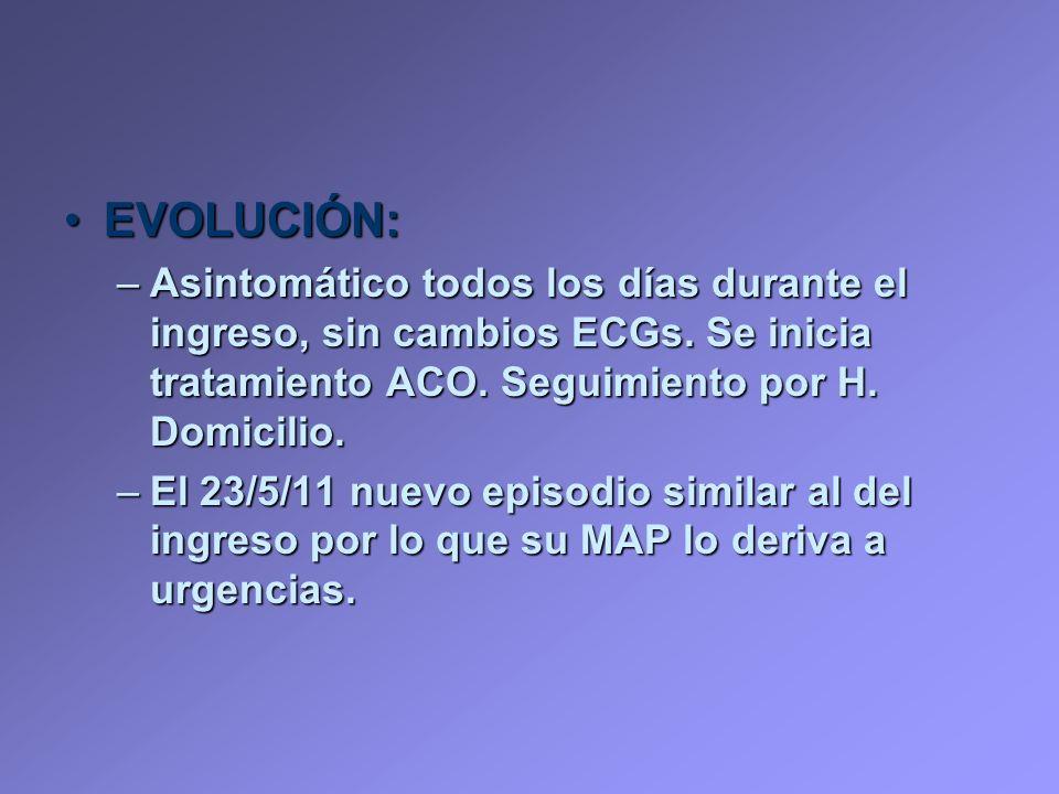EVOLUCIÓN:EVOLUCIÓN: –Asintomático todos los días durante el ingreso, sin cambios ECGs. Se inicia tratamiento ACO. Seguimiento por H. Domicilio. –El 2