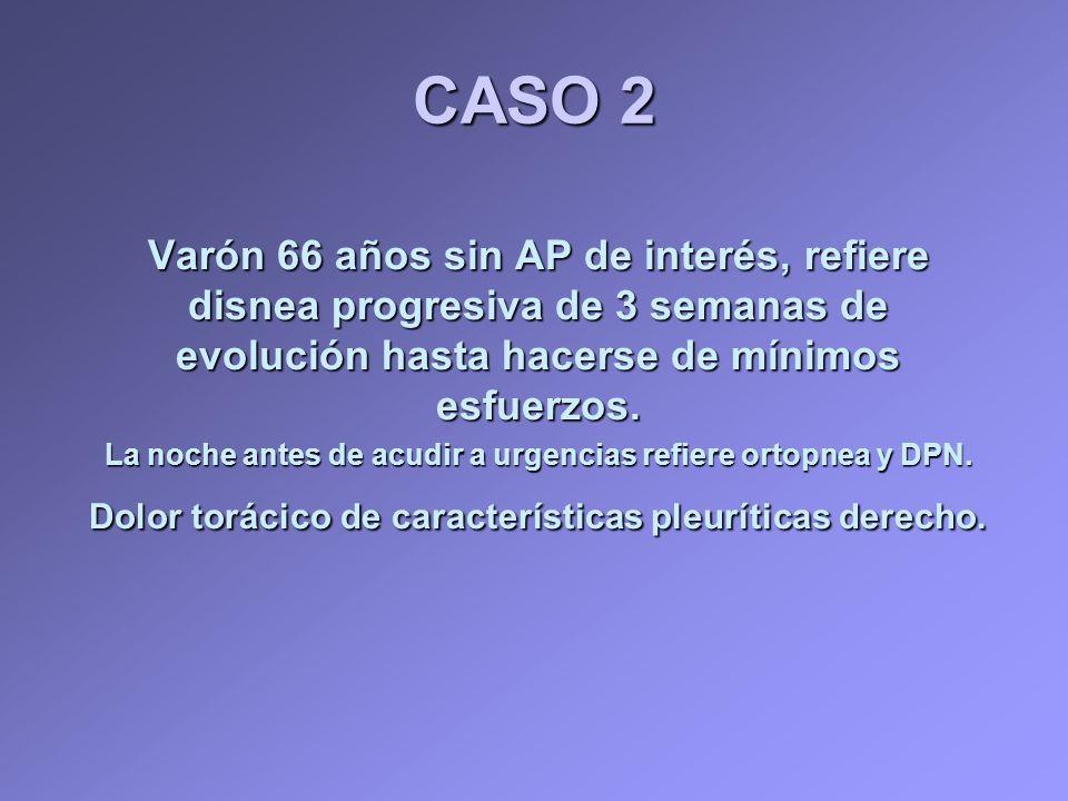 CASO 2 Varón 66 años sin AP de interés, refiere disnea progresiva de 3 semanas de evolución hasta hacerse de mínimos esfuerzos. La noche antes de acud