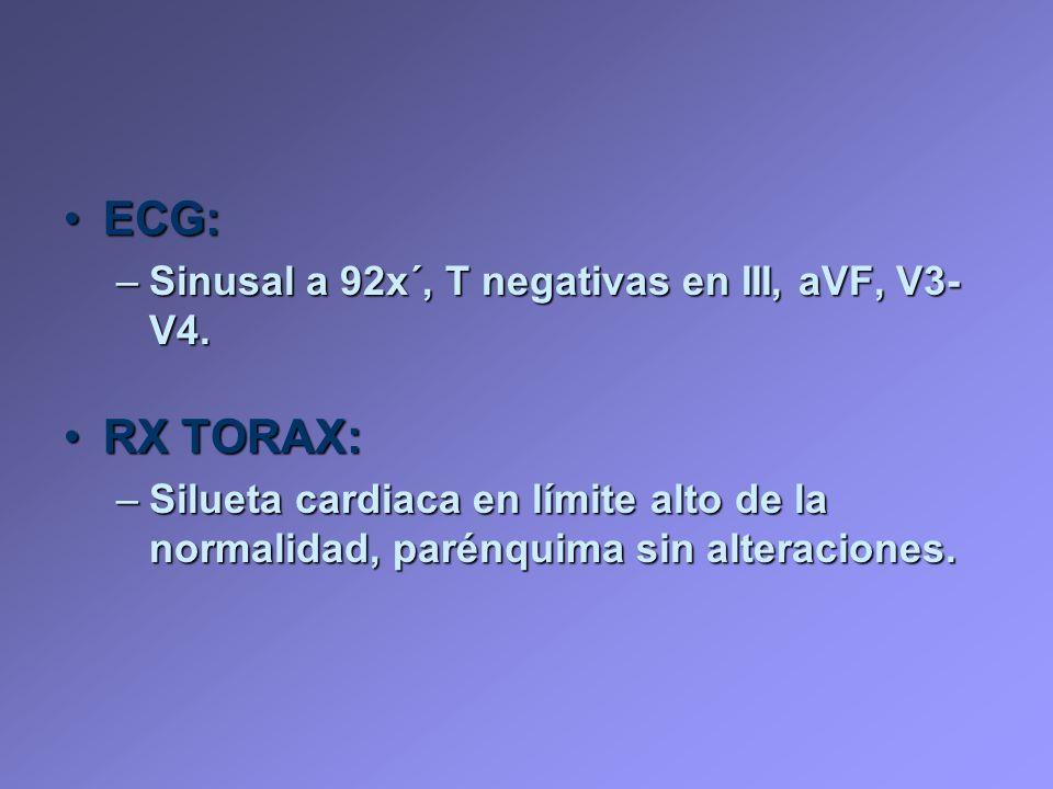 ECG:ECG: –Sinusal a 92x´, T negativas en III, aVF, V3- V4. RX TORAX:RX TORAX: –Silueta cardiaca en límite alto de la normalidad, parénquima sin altera