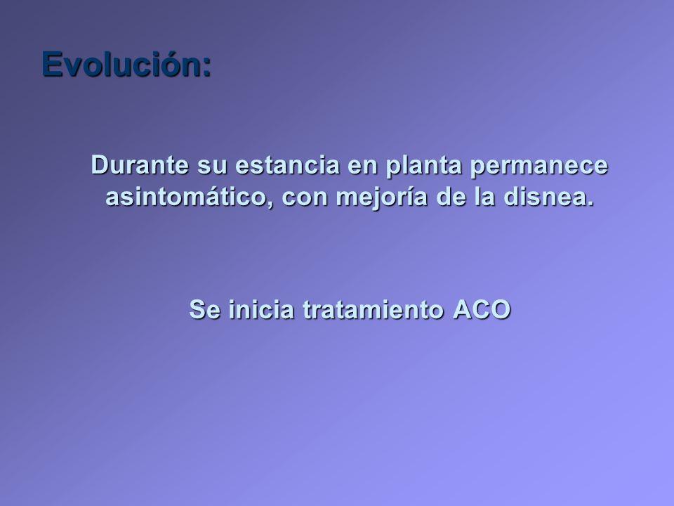 Evolución: Durante su estancia en planta permanece asintomático, con mejoría de la disnea. Se inicia tratamiento ACO