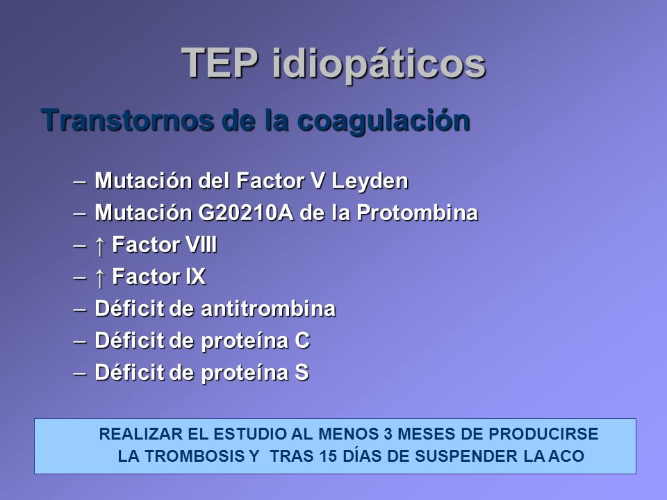 TEP idiopáticos Transtornos de la coagulación –Mutación del Factor V Leyden –Mutación G20210A de la Protombina – Factor VIII – Factor IX –Déficit de a