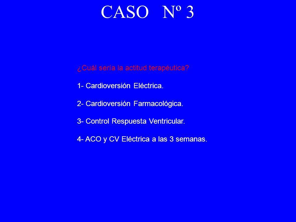 ¿Cuál sería la actitud terapéutica? 1- Cardioversión Eléctrica. 2- Cardioversión Farmacológica. 3- Control Respuesta Ventricular. 4- ACO y CV Eléctric