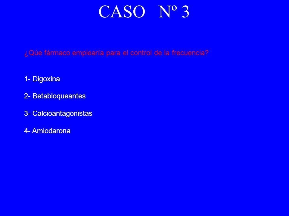 ¿Qúe fármaco emplearía para el control de la frecuencia? 1- Digoxina 2- Betabloqueantes 3- Calcioantagonistas 4- Amiodarona CASO Nº 3