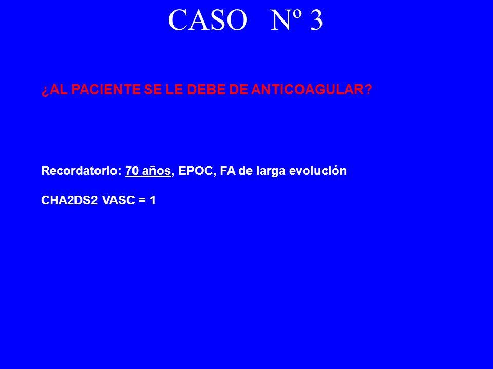 ¿AL PACIENTE SE LE DEBE DE ANTICOAGULAR? Recordatorio: 70 años, EPOC, FA de larga evolución CHA2DS2 VASC = 1 CASO Nº 3