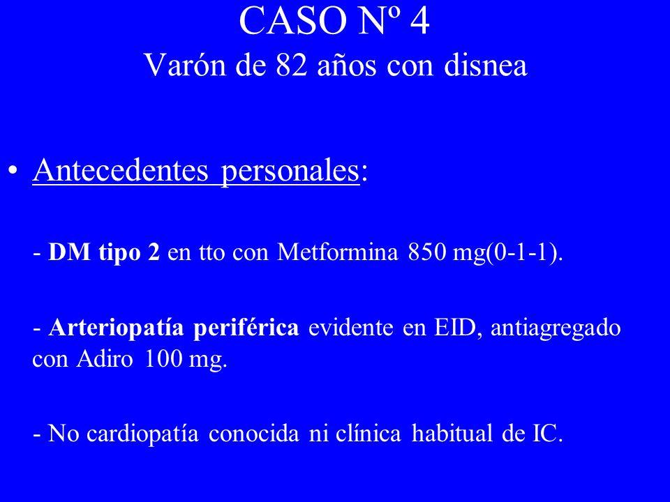 CASO Nº 4 Varón de 82 años con disnea Antecedentes personales: - DM tipo 2 en tto con Metformina 850 mg(0-1-1). - Arteriopatía periférica evidente en