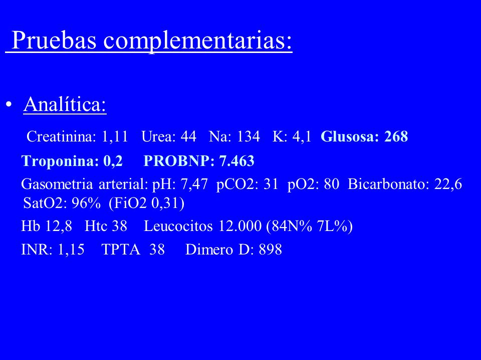 Pruebas complementarias: Analítica: Creatinina: 1,11 Urea: 44 Na: 134 K: 4,1 Glusosa: 268 Troponina: 0,2 PROBNP: 7.463 Gasometria arterial: pH: 7,47 p