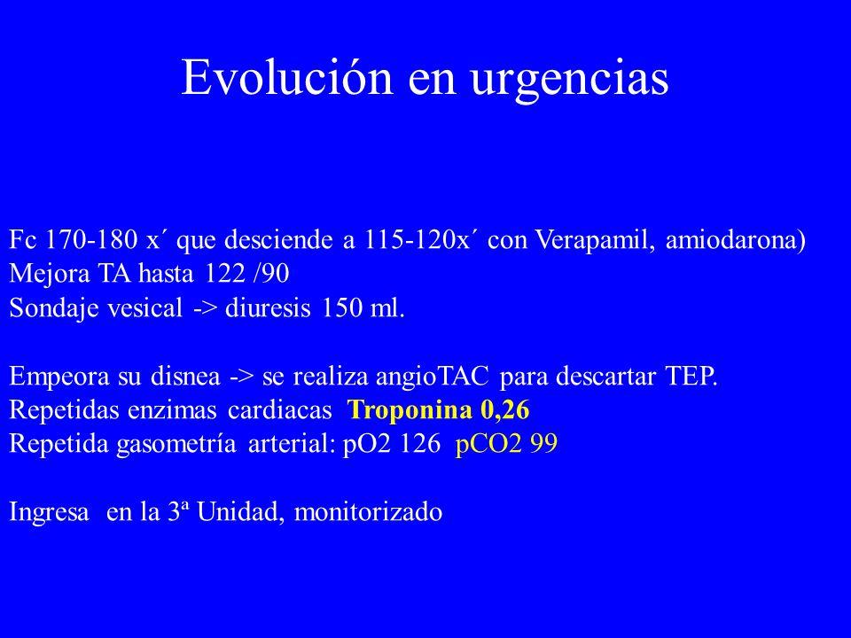 Evolución en urgencias Fc 170-180 x´ que desciende a 115-120x´ con Verapamil, amiodarona) Mejora TA hasta 122 /90 Sondaje vesical -> diuresis 150 ml.