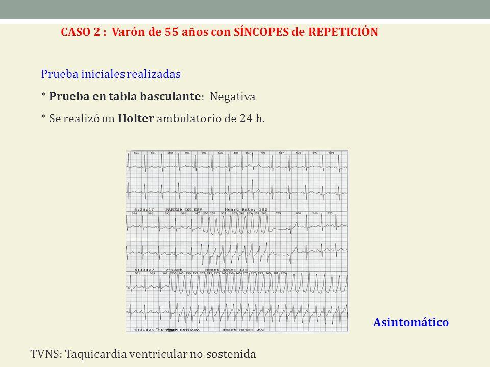 Prueba iniciales realizadas * Prueba en tabla basculante: Negativa * Se realizó un Holter ambulatorio de 24 h. Asintomático CASO 2 : Varón de 55 años