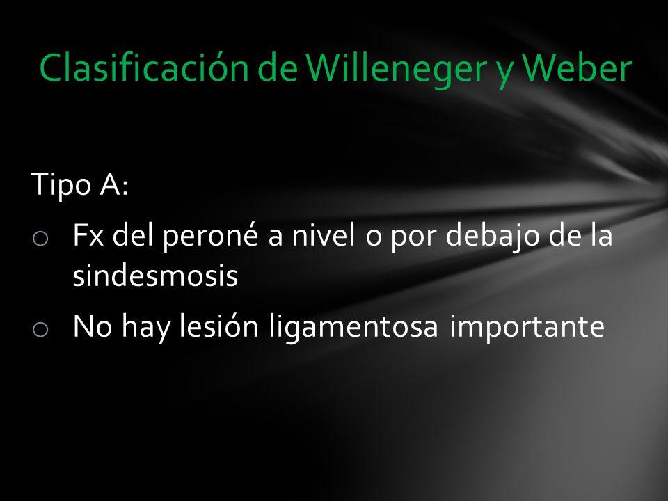 Tipo A: o Fx del peroné a nivel o por debajo de la sindesmosis o No hay lesión ligamentosa importante Clasificación de Willeneger y Weber
