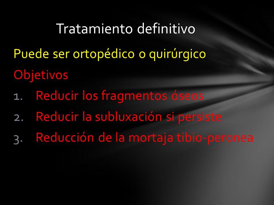 Puede ser ortopédico o quirúrgico Objetivos 1.Reducir los fragmentos óseos 2.Reducir la subluxación si persiste 3.Reducción de la mortaja tibio-perone