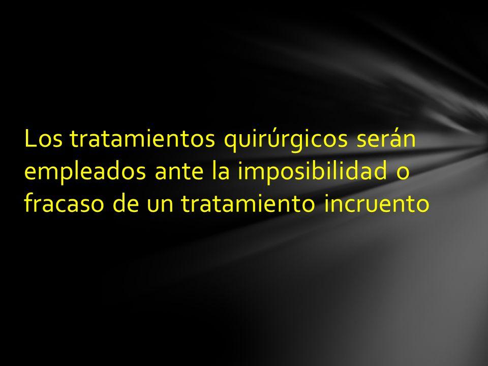 Los tratamientos quirúrgicos serán empleados ante la imposibilidad o fracaso de un tratamiento incruento