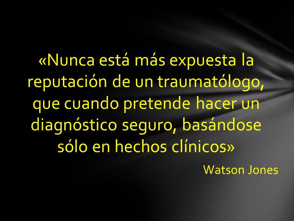 «Nunca está más expuesta la reputación de un traumatólogo, que cuando pretende hacer un diagnóstico seguro, basándose sólo en hechos clínicos» Watson