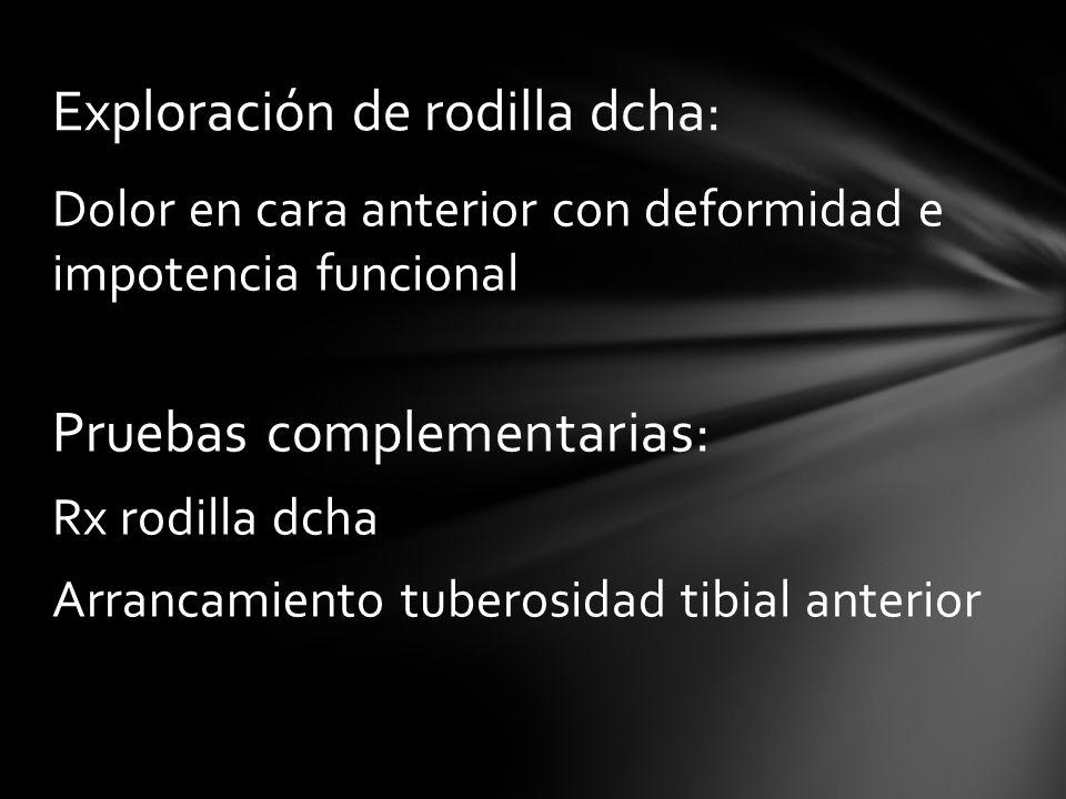 Dolor en cara anterior con deformidad e impotencia funcional Pruebas complementarias: Rx rodilla dcha Arrancamiento tuberosidad tibial anterior Explor