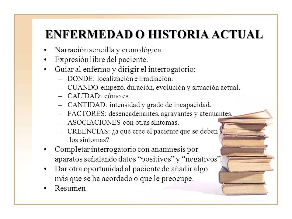 ENFERMEDAD O HISTORIA ACTUAL Narración sencilla y cronológica. Expresión libre del paciente. Guiar al enfermo y dirigir el interrogatorio: –DONDE: loc