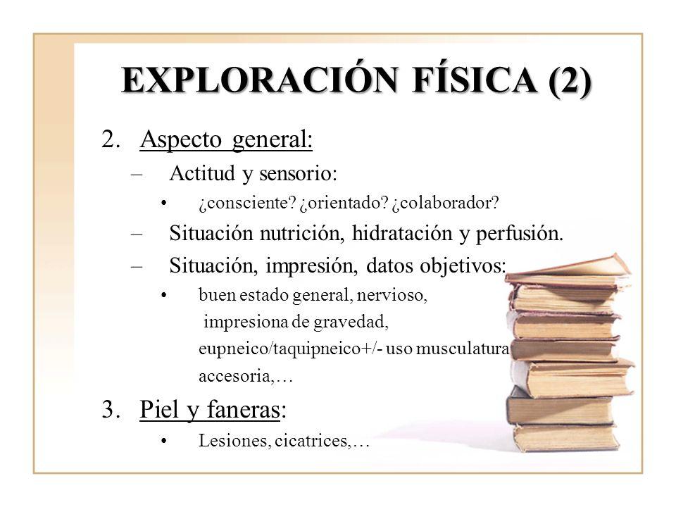 EXPLORACIÓN FÍSICA (2) 2.Aspecto general: –Actitud y sensorio: ¿consciente? ¿orientado? ¿colaborador? –Situación nutrición, hidratación y perfusión. –