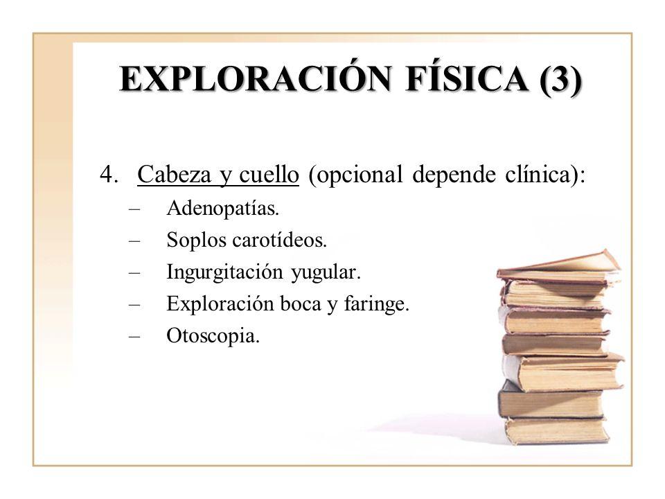 EXPLORACIÓN FÍSICA (3) 4.Cabeza y cuello (opcional depende clínica): –Adenopatías. –Soplos carotídeos. –Ingurgitación yugular. –Exploración boca y far
